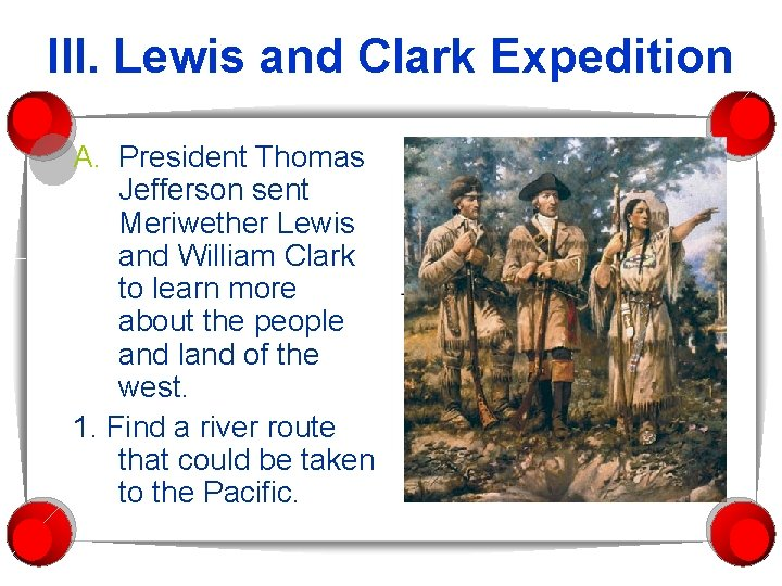 III. Lewis and Clark Expedition A. President Thomas Jefferson sent Meriwether Lewis and William