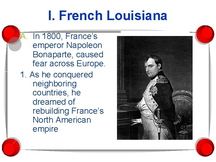 I. French Louisiana A. In 1800, France's emperor Napoleon Bonaparte, caused fear across Europe.