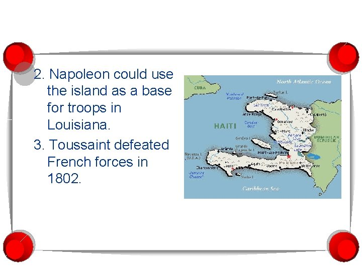 2. Napoleon could use the island as a base for troops in Louisiana. 3.