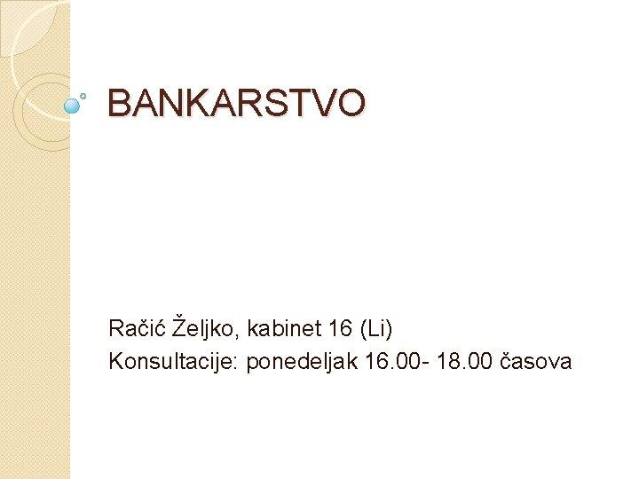 BANKARSTVO Račić Željko, kabinet 16 (Li) Konsultacije: ponedeljak 16. 00 - 18. 00 časova