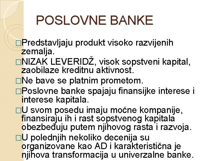POSLOVNE BANKE �Predstavljaju produkt visoko razvijenih zemalja. �NIZAK LEVERIDŽ, visok sopstveni kapital, zaobilaze kreditnu