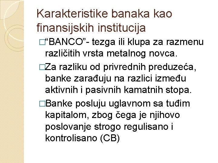"""Karakteristike banaka kao finansijskih institucija �""""BANCO""""- tezga ili klupa za razmenu različitih vrsta metalnog"""