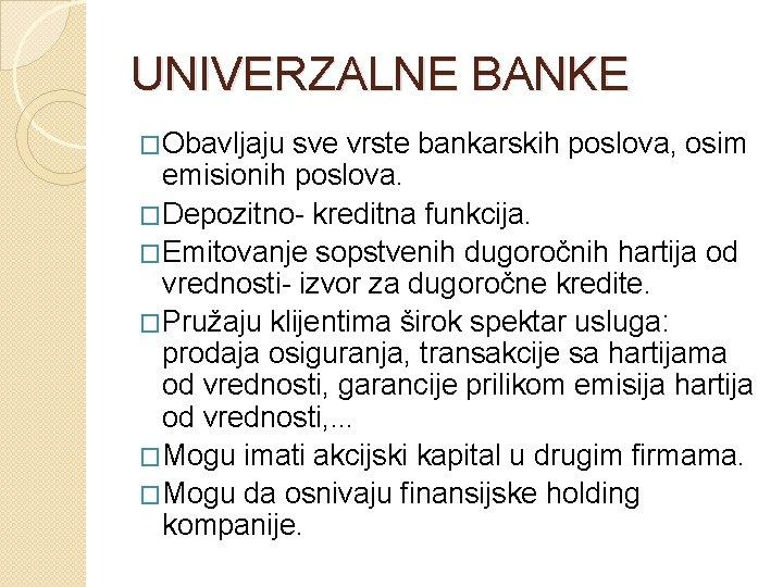 UNIVERZALNE BANKE �Obavljaju sve vrste bankarskih poslova, osim emisionih poslova. �Depozitno- kreditna funkcija. �Emitovanje