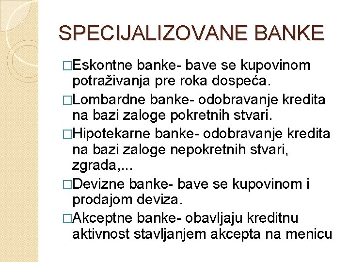 SPECIJALIZOVANE BANKE �Eskontne banke- bave se kupovinom potraživanja pre roka dospeća. �Lombardne banke- odobravanje