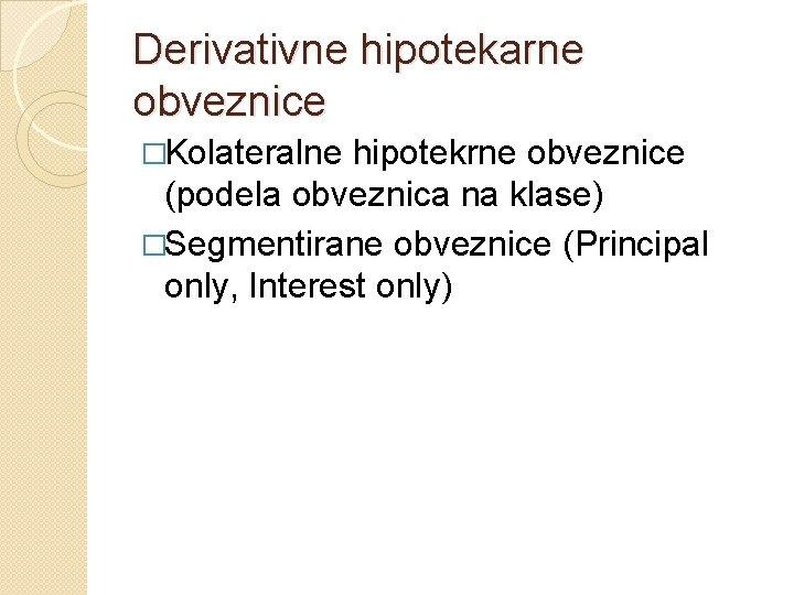 Derivativne hipotekarne obveznice �Kolateralne hipotekrne obveznice (podela obveznica na klase) �Segmentirane obveznice (Principal only,