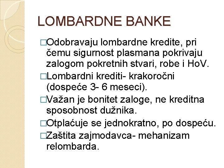 LOMBARDNE BANKE �Odobravaju lombardne kredite, pri čemu sigurnost plasmana pokrivaju zalogom pokretnih stvari, robe