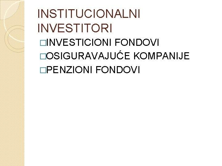 INSTITUCIONALNI INVESTITORI �INVESTICIONI FONDOVI �OSIGURAVAJUĆE KOMPANIJE �PENZIONI FONDOVI