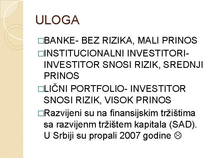 ULOGA �BANKE- BEZ RIZIKA, MALI PRINOS �INSTITUCIONALNI INVESTITORIINVESTITOR SNOSI RIZIK, SREDNJI PRINOS �LIČNI PORTFOLIO-