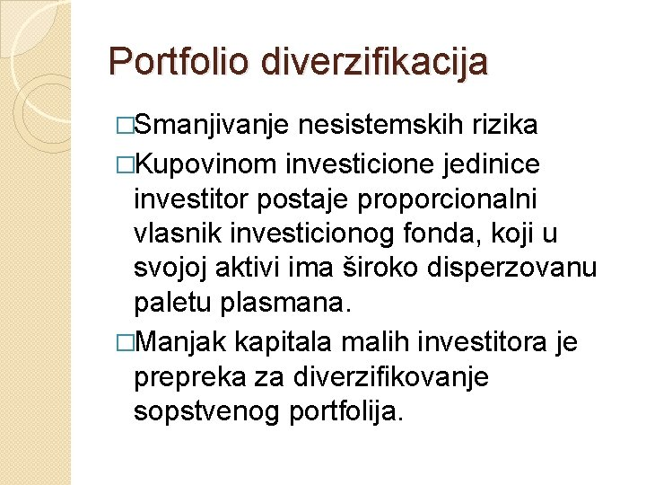 Portfolio diverzifikacija �Smanjivanje nesistemskih rizika �Kupovinom investicione jedinice investitor postaje proporcionalni vlasnik investicionog fonda,