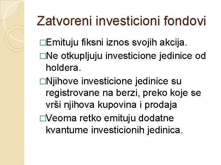 Zatvoreni investicioni fondovi �Emituju fiksni iznos svojih akcija. �Ne otkupljuju investicione jedinice od holdera.