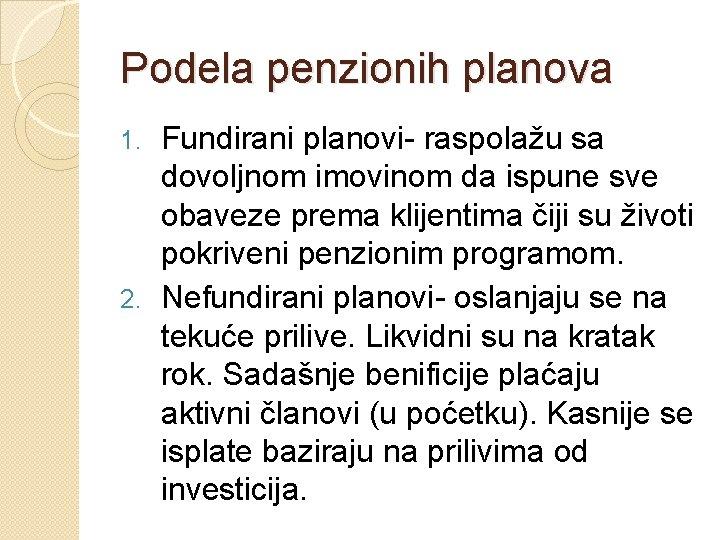 Podela penzionih planova Fundirani planovi- raspolažu sa dovoljnom imovinom da ispune sve obaveze prema