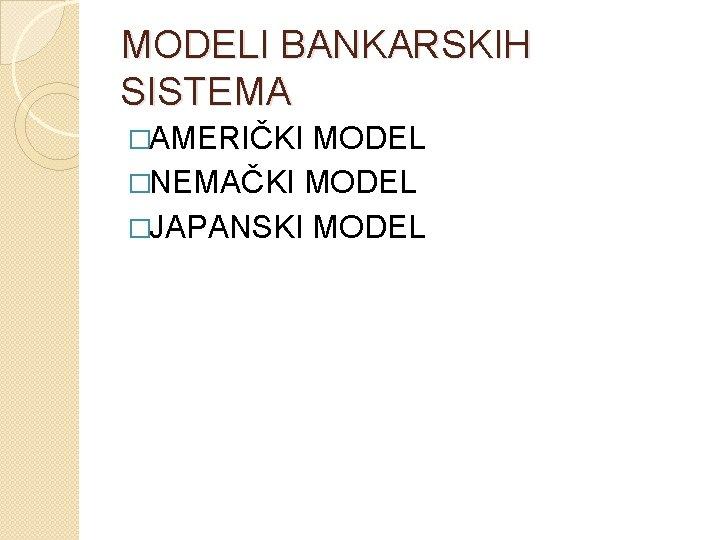 MODELI BANKARSKIH SISTEMA �AMERIČKI MODEL �NEMAČKI MODEL �JAPANSKI MODEL