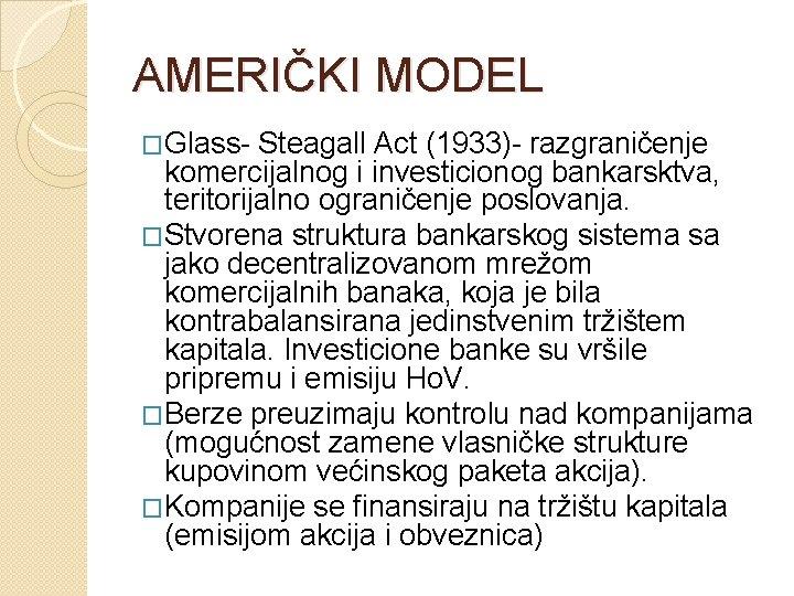AMERIČKI MODEL �Glass- Steagall Act (1933)- razgraničenje komercijalnog i investicionog bankarsktva, teritorijalno ograničenje poslovanja.