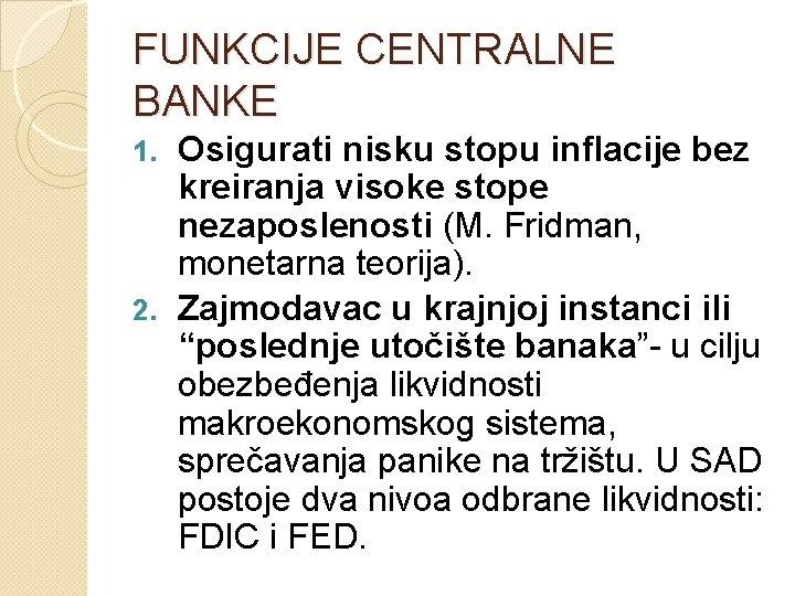 FUNKCIJE CENTRALNE BANKE Osigurati nisku stopu inflacije bez kreiranja visoke stope nezaposlenosti (M. Fridman,