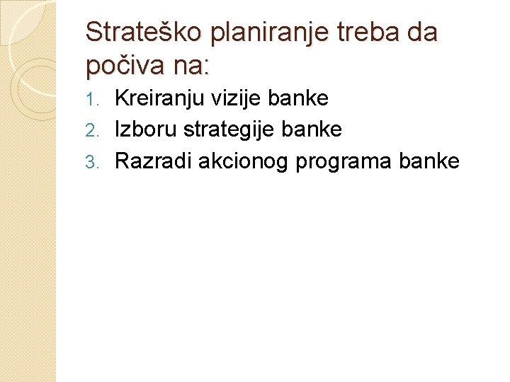 Strateško planiranje treba da počiva na: Kreiranju vizije banke 2. Izboru strategije banke 3.
