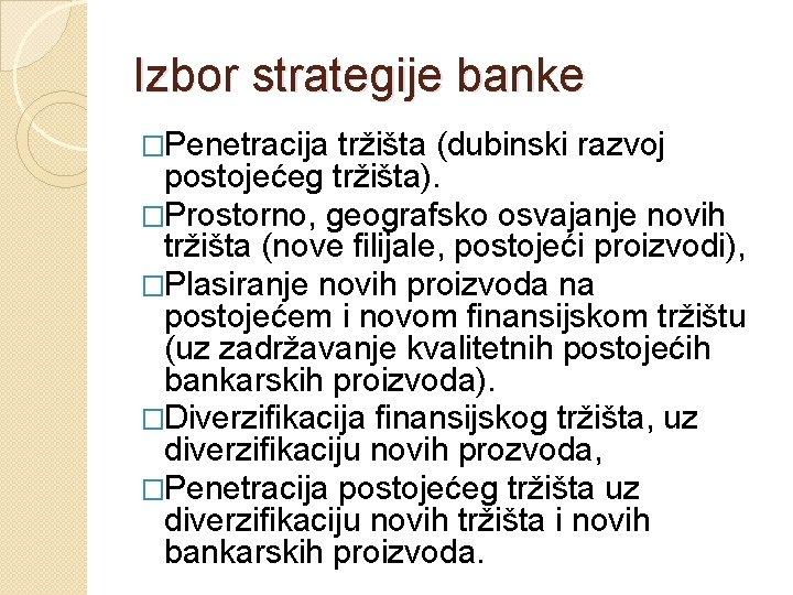 Izbor strategije banke �Penetracija tržišta (dubinski razvoj postojećeg tržišta). �Prostorno, geografsko osvajanje novih tržišta