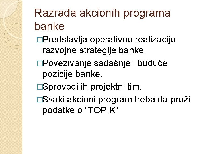 Razrada akcionih programa banke �Predstavlja operativnu realizaciju razvojne strategije banke. �Povezivanje sadašnje i buduće