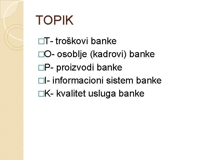 TOPIK �T- troškovi banke �O- osoblje (kadrovi) banke �P- proizvodi banke �I- informacioni sistem
