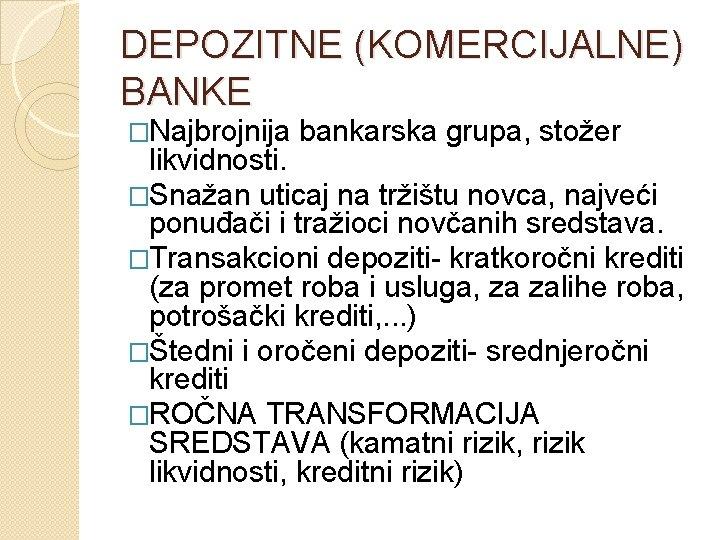 DEPOZITNE (KOMERCIJALNE) BANKE �Najbrojnija bankarska grupa, stožer likvidnosti. �Snažan uticaj na tržištu novca, najveći