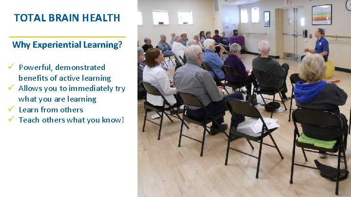 TOTAL BRAIN HEALTH __________ Why Experiential Learning? ü Powerful, demonstrated benefits of active learning