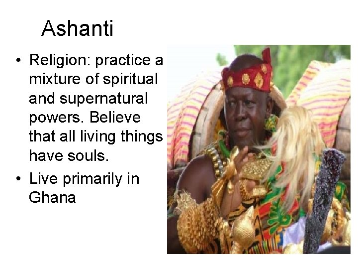 Ashanti • Religion: practice a mixture of spiritual and supernatural powers. Believe that all