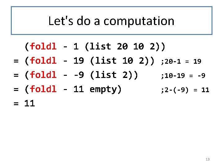 Let's do a computation (foldl - 1 (list 20 10 2)) = (foldl -