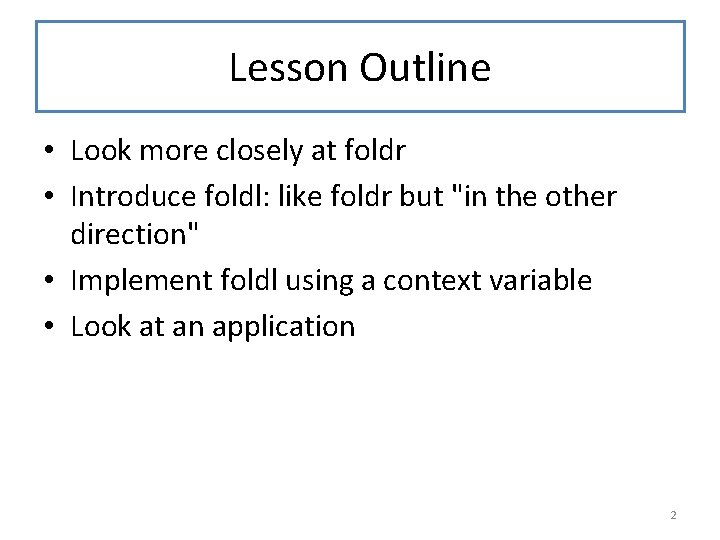 Lesson Outline • Look more closely at foldr • Introduce foldl: like foldr but