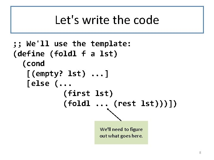 Let's write the code ; ; We'll use the template: (define (foldl f a
