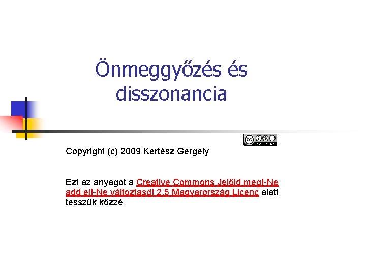 Önmeggyőzés és disszonancia Copyright (c) 2009 Kertész Gergely Ezt az anyagot a Creative Commons