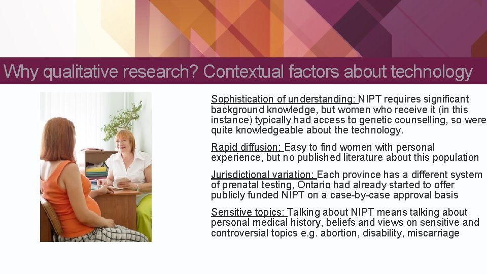 Why qualitative research? Contextual factors about technology Sophistication of understanding: NIPT requires significant background