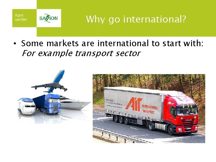 Why go international? • Some markets are international to start with: For example transport