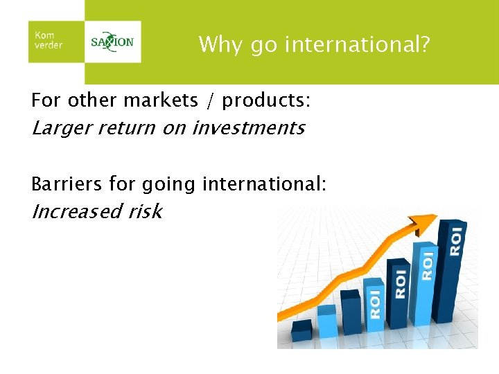 Why go international? For other markets / products: Larger return on investments Barriers for