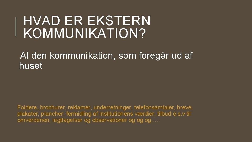 HVAD ER EKSTERN KOMMUNIKATION? Al den kommunikation, som foregår ud af huset Foldere, brochurer,