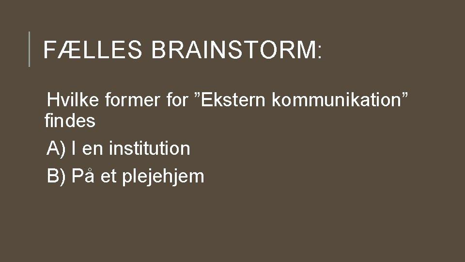 """FÆLLES BRAINSTORM: Hvilke former for """"Ekstern kommunikation"""" findes A) I en institution B) På"""
