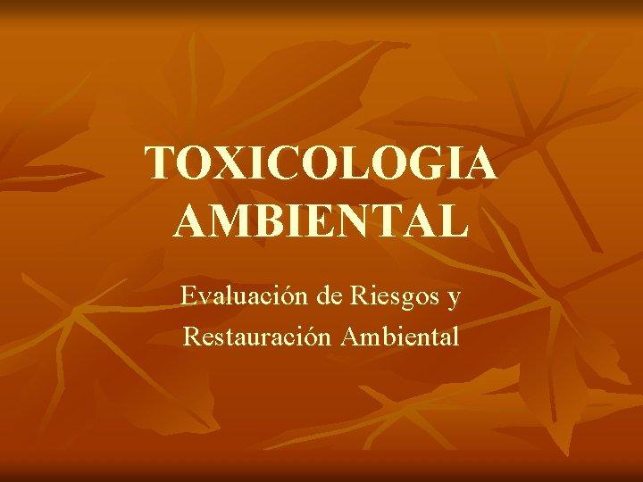 TOXICOLOGIA AMBIENTAL Evaluación de Riesgos y Restauración Ambiental