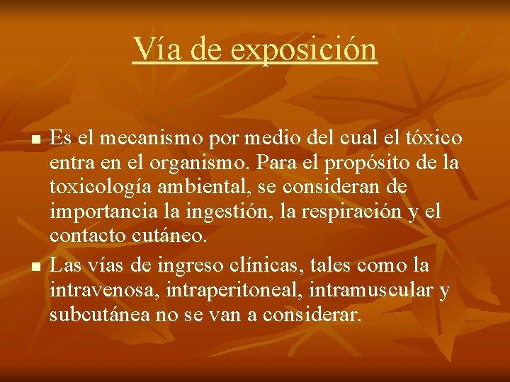 Vía de exposición n n Es el mecanismo por medio del cual el tóxico