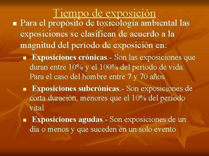 Tiempo de exposición n Para el propósito de toxicología ambiental las exposiciones se clasifican