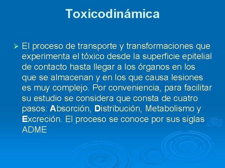 Toxicodinámica Ø El proceso de transporte y transformaciones que experimenta el tóxico desde la