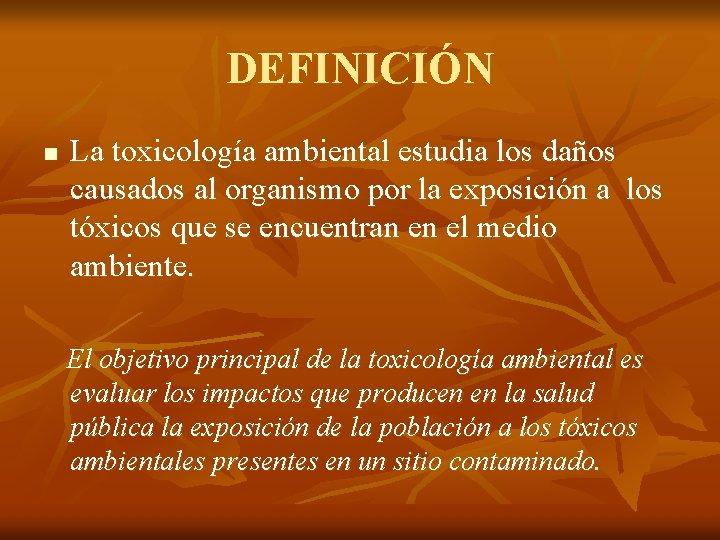 DEFINICIÓN n La toxicología ambiental estudia los daños causados al organismo por la exposición