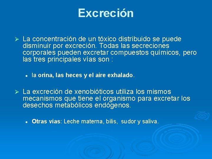 Excreción Ø La concentración de un tóxico distribuido se puede disminuir por excreción. Todas