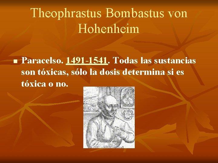 Theophrastus Bombastus von Hohenheim n Paracelso. 1491 -1541. Todas las sustancias son tóxicas, sólo