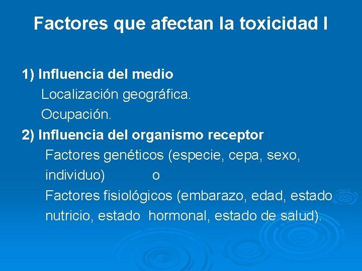 Factores que afectan la toxicidad I 1) Influencia del medio Localización geográfica. Ocupación. 2)
