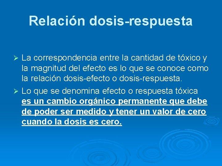 Relación dosis-respuesta La correspondencia entre la cantidad de tóxico y la magnitud del efecto