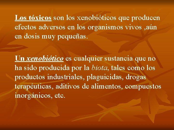 Los tóxicos son los xenobióticos que producen efectos adversos en los organismos vivos ,
