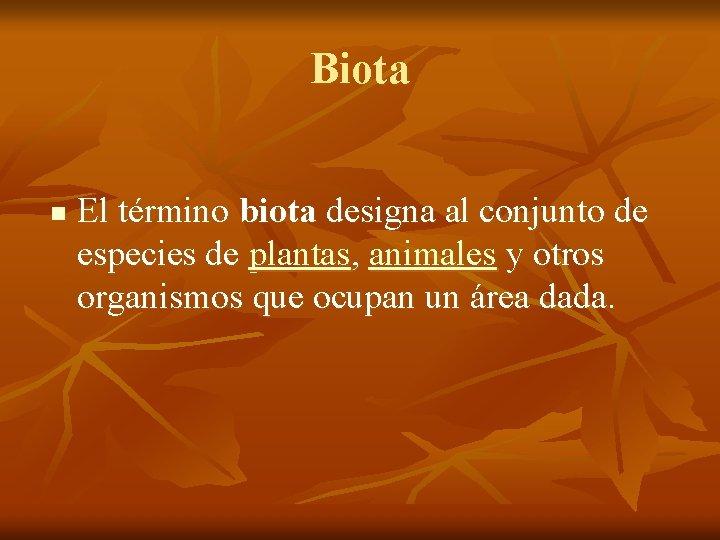 Biota n El término biota designa al conjunto de especies de plantas, animales y
