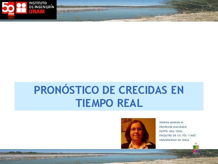 PRONÓSTICO DE CRECIDAS EN TIEMPO REAL XIMENA VARGAS M. PROFESOR ASOCIADO DEPTO. ING. CIVIL