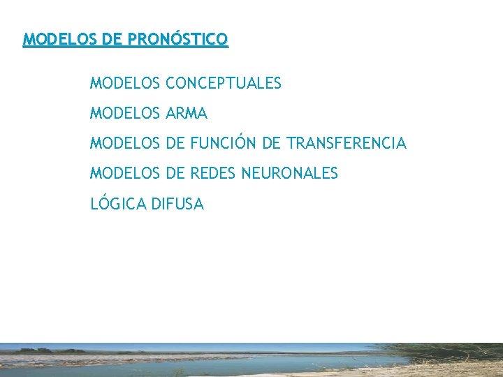 MODELOS DE PRONÓSTICO MODELOS CONCEPTUALES MODELOS ARMA MODELOS DE FUNCIÓN DE TRANSFERENCIA MODELOS DE