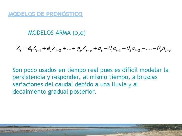 MODELOS DE PRONÓSTICO MODELOS ARMA (p, q) Son poco usados en tiempo real pues