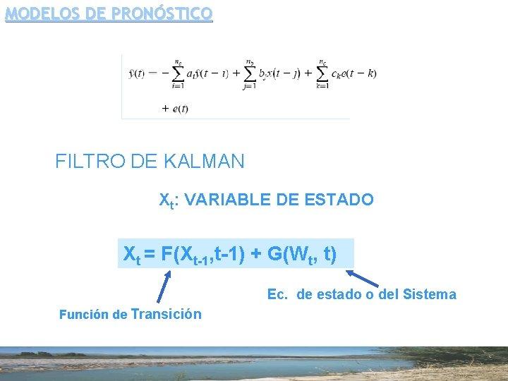 MODELOS DE PRONÓSTICO FILTRO DE KALMAN Xt: VARIABLE DE ESTADO Xt = F(Xt-1, t-1)