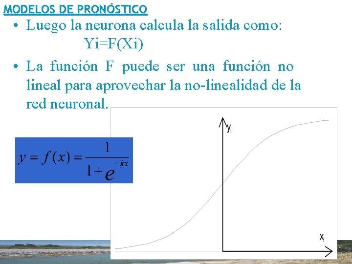 MODELOS DE PRONÓSTICO • Luego la neurona calcula la salida como: Yi=F(Xi) • La